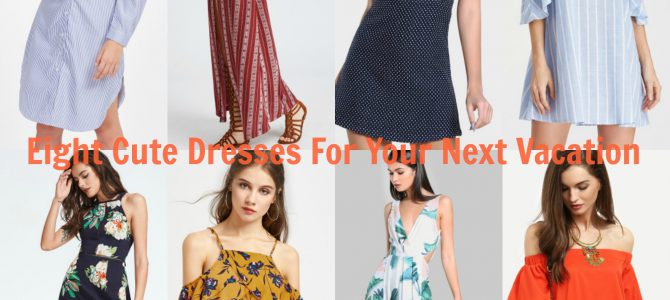 Eight Cute Dresses For Your Next Vacation